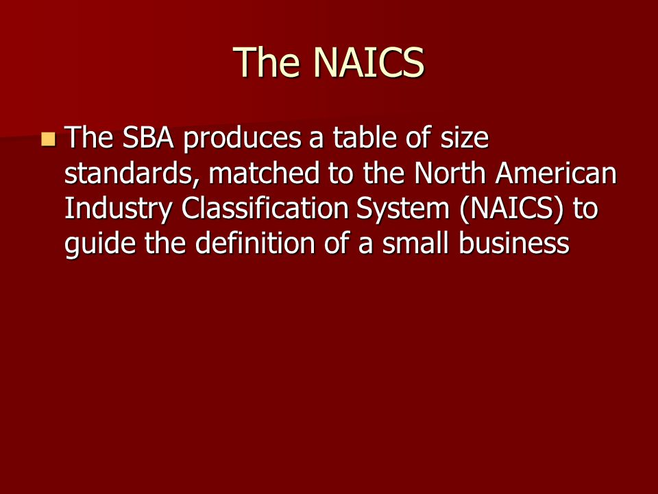 The NAICS The SBA produces a table of size standards, matched to the North American Industry Classification System (NAICS) to guide the definition of a small business The SBA produces a table of size standards, matched to the North American Industry Classification System (NAICS) to guide the definition of a small business