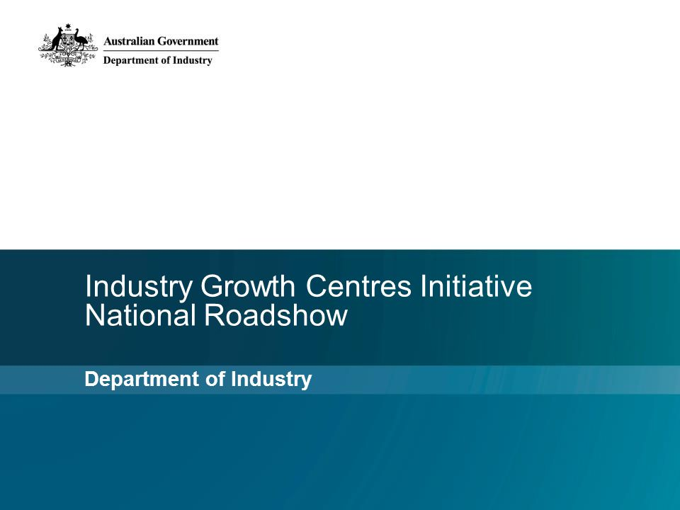 Industry Growth Centres Initiative National Roadshow Department of Industry