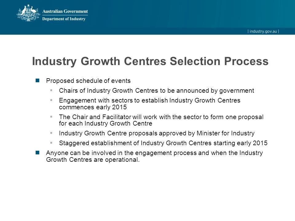 Industry Growth Centres Selection Process Proposed schedule of events  Chairs of Industry Growth Centres to be announced by government  Engagement w