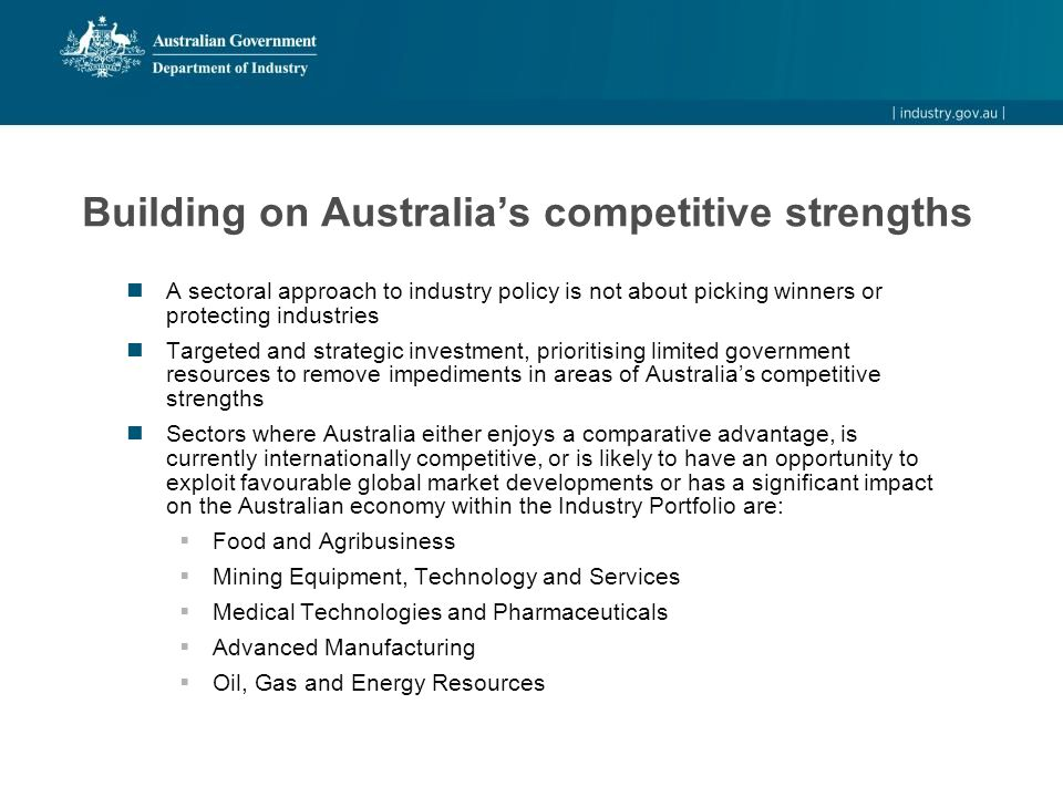 Building on Australia's competitive strengths A sectoral approach to industry policy is not about picking winners or protecting industries Targeted an