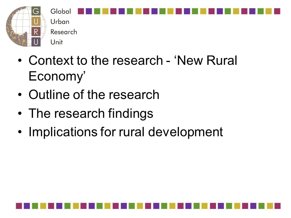 Context to the research - 'New Rural Economy' Outline of the research The research findings Implications for rural development