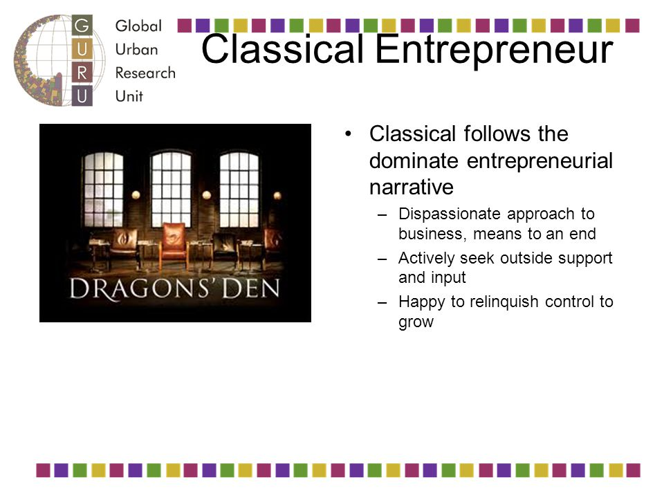 Classical Entrepreneur Classical follows the dominate entrepreneurial narrative –Dispassionate approach to business, means to an end –Actively seek ou