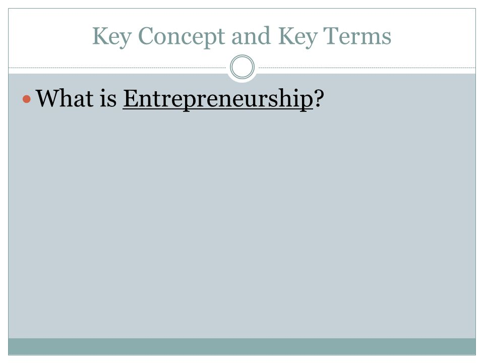 Key Concept and Key Terms What is Entrepreneurship?