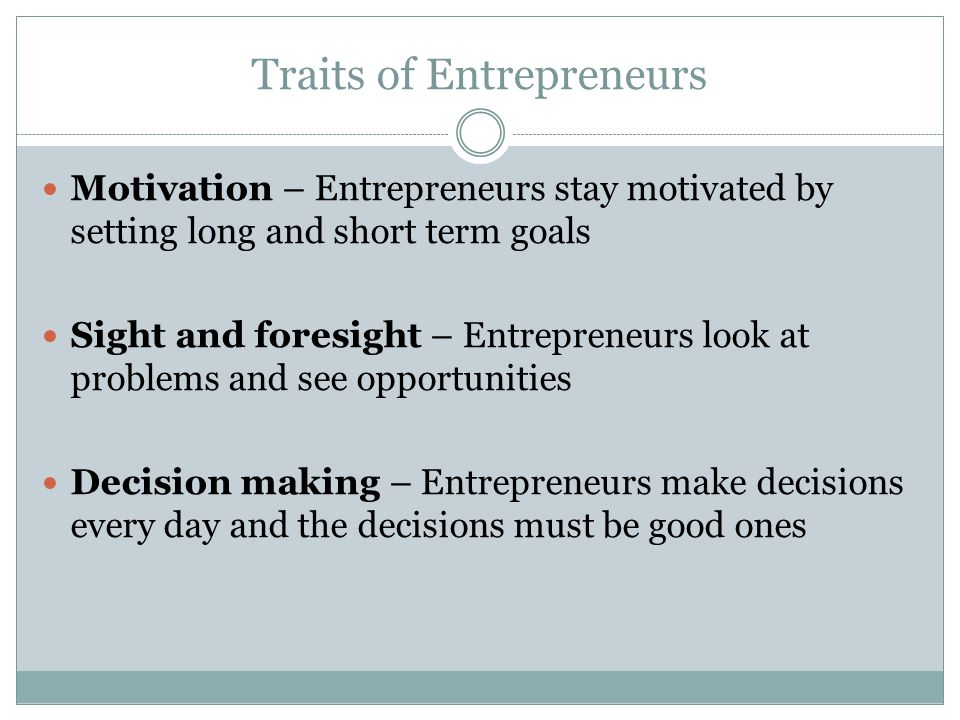 Traits of Entrepreneurs Motivation – Entrepreneurs stay motivated by setting long and short term goals Sight and foresight – Entrepreneurs look at problems and see opportunities Decision making – Entrepreneurs make decisions every day and the decisions must be good ones