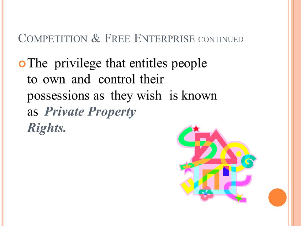 C OMPETITION & F REE E NTERPRISE CONTINUED The privilege that entitles people to own and control their possessions as they wish is known as Private Property Rights.