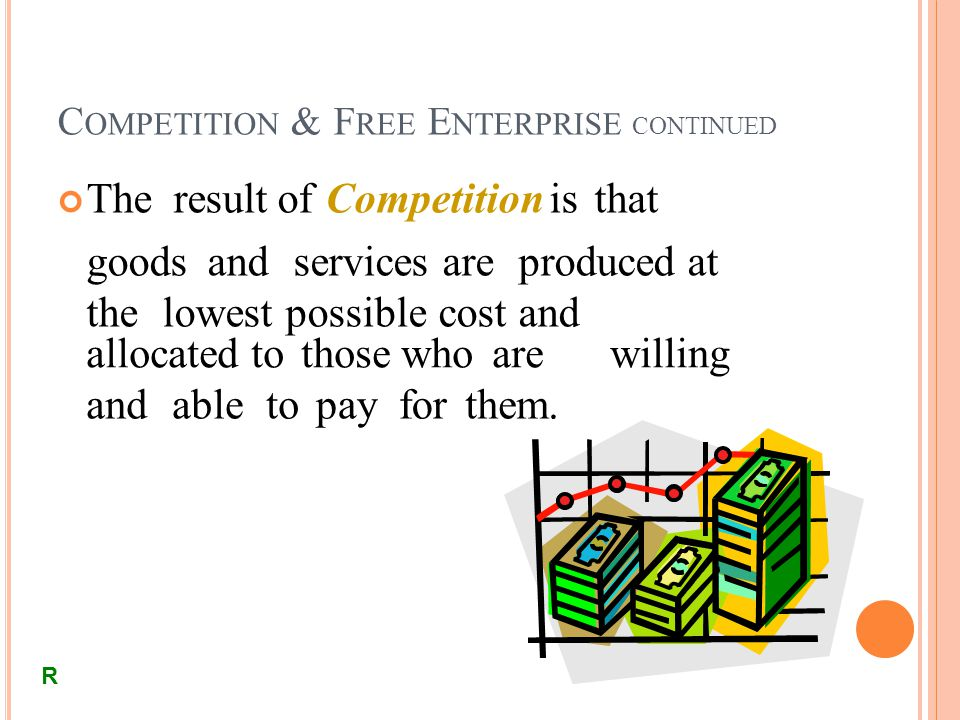 C OMPETITION & F REE E NTERPRISE CONTINUED The result of Competition is that goods and services are produced at the lowest possible cost and allocated to those who arewilling andabletopayforthem.
