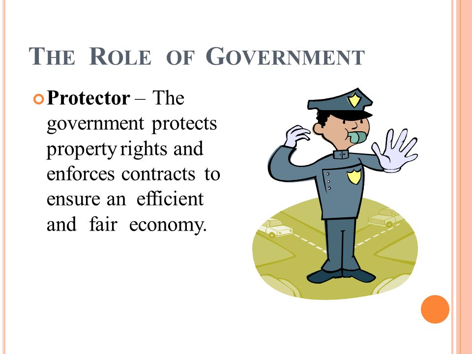 T HE R OLE OF G OVERNMENT Protector – The government protects property rights and enforces contracts to ensure an efficient and fair economy.