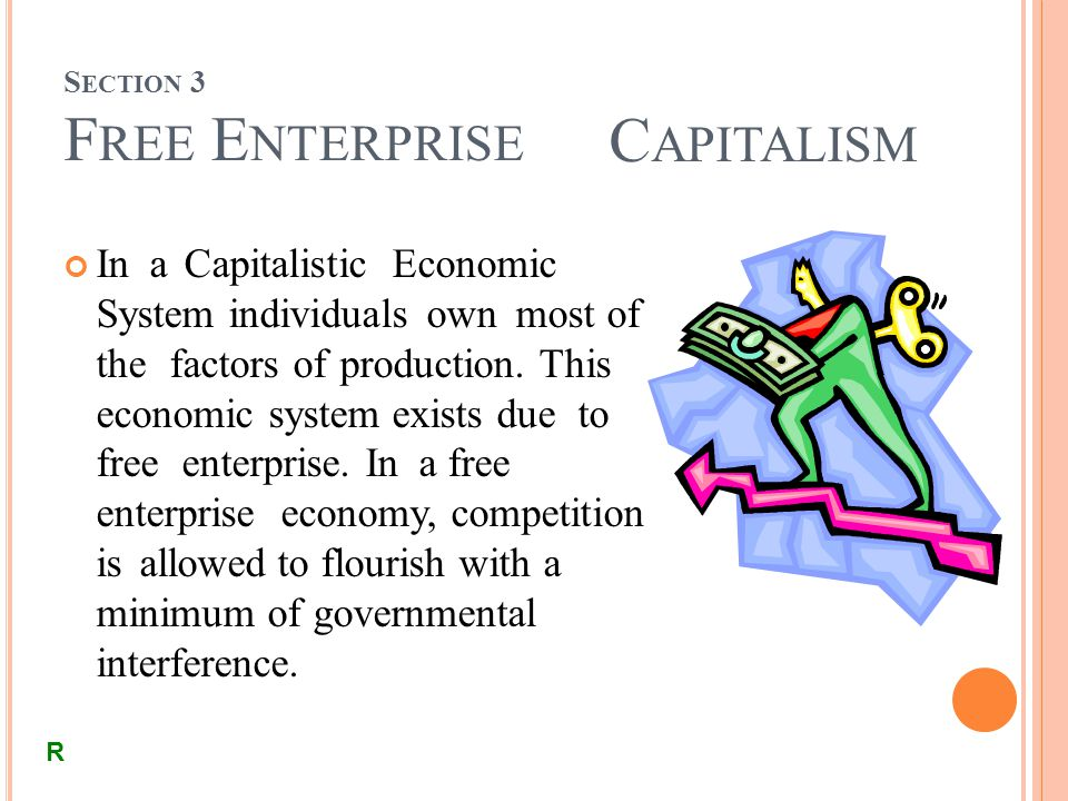 S ECTION 3 F REE E NTERPRISE C APITALISM In a Capitalistic Economic System individuals own most of the factors of production.