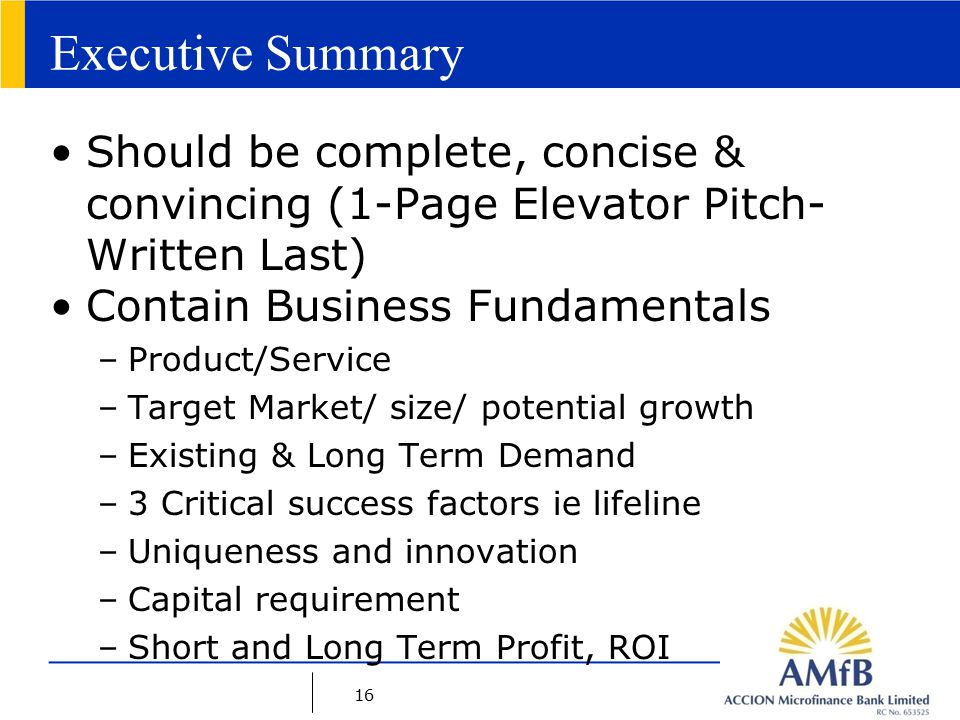 16 Executive Summary Should be complete, concise & convincing (1-Page Elevator Pitch- Written Last) Contain Business Fundamentals –Product/Service –Target Market/ size/ potential growth –Existing & Long Term Demand –3 Critical success factors ie lifeline –Uniqueness and innovation –Capital requirement –Short and Long Term Profit, ROI