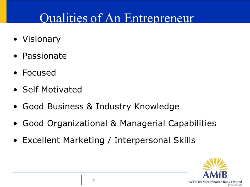 4 Qualities of An Entrepreneur Visionary Passionate Focused Self Motivated Good Business & Industry Knowledge Good Organizational & Managerial Capabilities Excellent Marketing / Interpersonal Skills