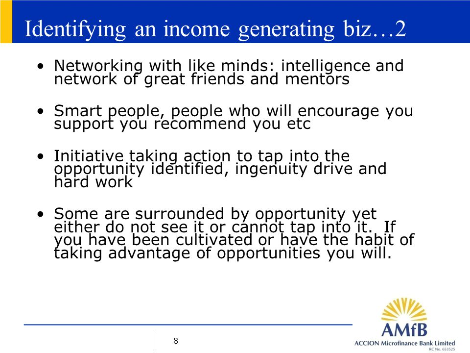8 Identifying an income generating biz…2 Networking with like minds: intelligence and network of great friends and mentors Smart people, people who will encourage you support you recommend you etc Initiative taking action to tap into the opportunity identified, ingenuity drive and hard work Some are surrounded by opportunity yet either do not see it or cannot tap into it.