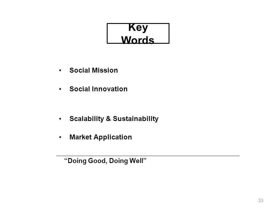 Key Words Social Mission Social Innovation Scalability & Sustainability Market Application Doing Good, Doing Well 33