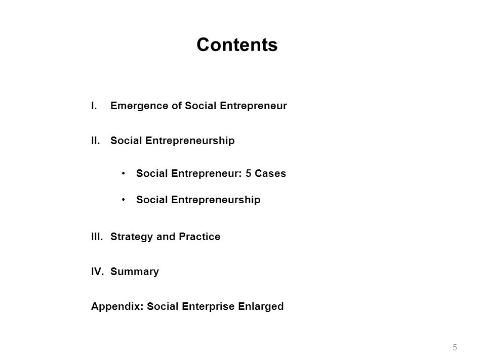 Contents I.Emergence of Social Entrepreneur II.Social Entrepreneurship III.Strategy and Practice IV.Summary Appendix: Social Enterprise Enlarged Social Entrepreneur: 5 Cases Social Entrepreneurship 5