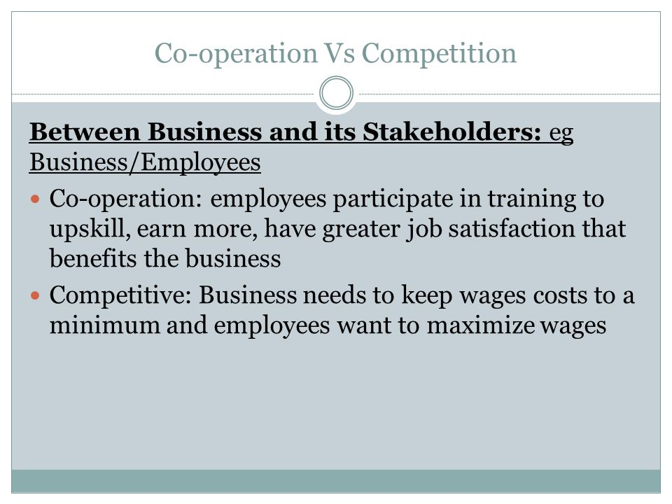 Co-operation Vs Competition Between Business and its Stakeholders: eg Business/Employees Co-operation: employees participate in training to upskill, earn more, have greater job satisfaction that benefits the business Competitive: Business needs to keep wages costs to a minimum and employees want to maximize wages