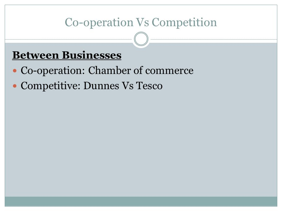 Co-operation Vs Competition Between Businesses Co-operation: Chamber of commerce Competitive: Dunnes Vs Tesco
