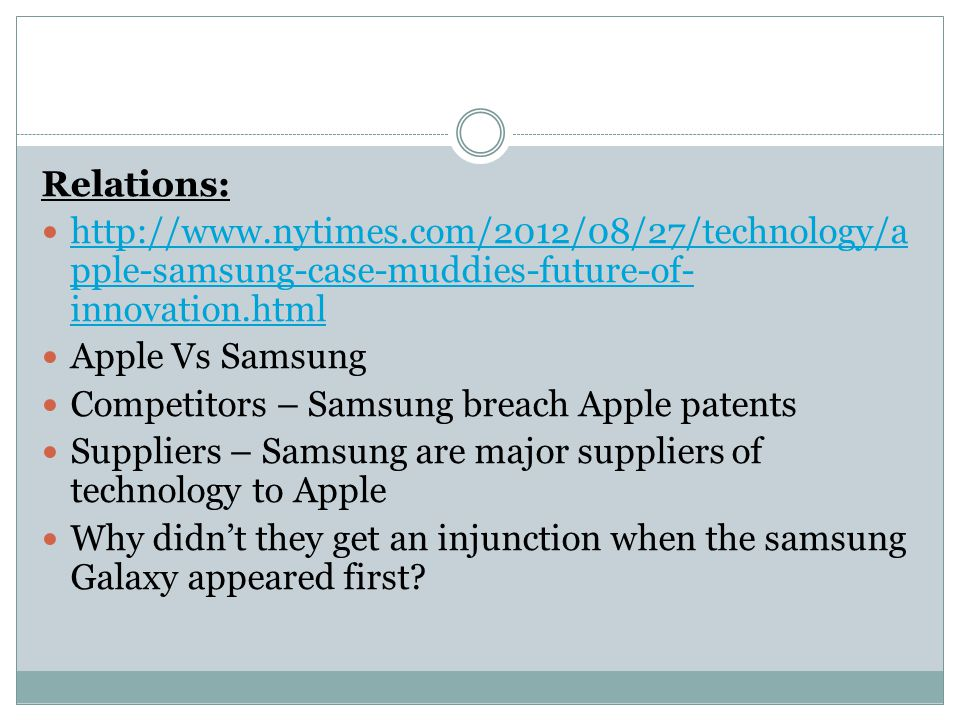 Relations: http://www.nytimes.com/2012/08/27/technology/a pple-samsung-case-muddies-future-of- innovation.html http://www.nytimes.com/2012/08/27/technology/a pple-samsung-case-muddies-future-of- innovation.html Apple Vs Samsung Competitors – Samsung breach Apple patents Suppliers – Samsung are major suppliers of technology to Apple Why didn't they get an injunction when the samsung Galaxy appeared first
