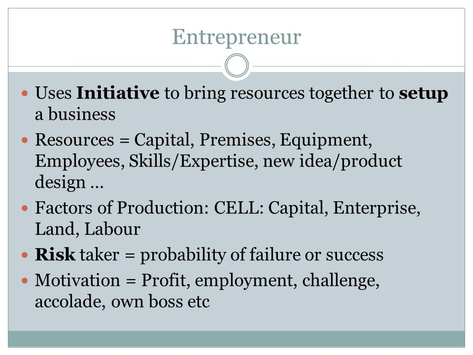 Entrepreneur Uses Initiative to bring resources together to setup a business Resources = Capital, Premises, Equipment, Employees, Skills/Expertise, new idea/product design … Factors of Production: CELL: Capital, Enterprise, Land, Labour Risk taker = probability of failure or success Motivation = Profit, employment, challenge, accolade, own boss etc