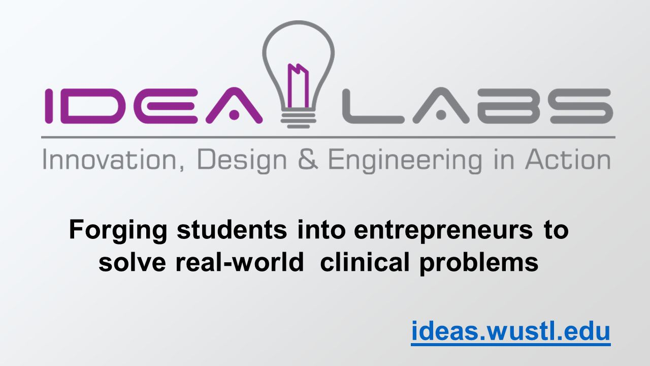 Forging students into entrepreneurs to solve real-world clinical problems ideas.wustl.edu