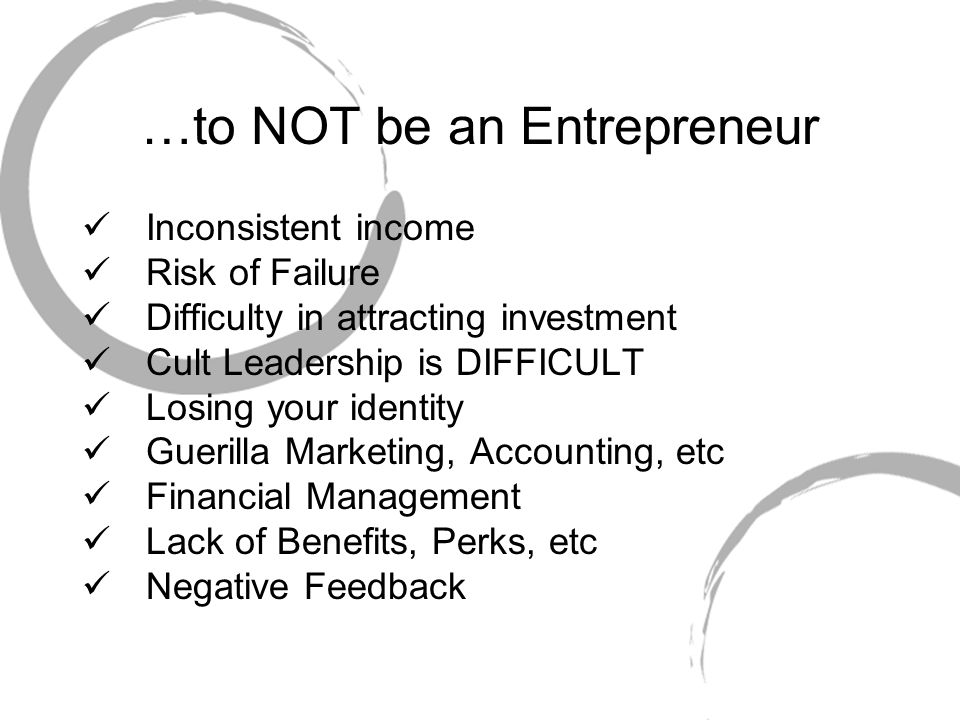 …to NOT be an Entrepreneur Inconsistent income Risk of Failure Difficulty in attracting investment Cult Leadership is DIFFICULT Losing your identity Guerilla Marketing, Accounting, etc Financial Management Lack of Benefits, Perks, etc Negative Feedback