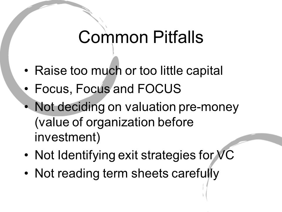 Common Pitfalls Raise too much or too little capital Focus, Focus and FOCUS Not deciding on valuation pre-money (value of organization before investment) Not Identifying exit strategies for VC Not reading term sheets carefully