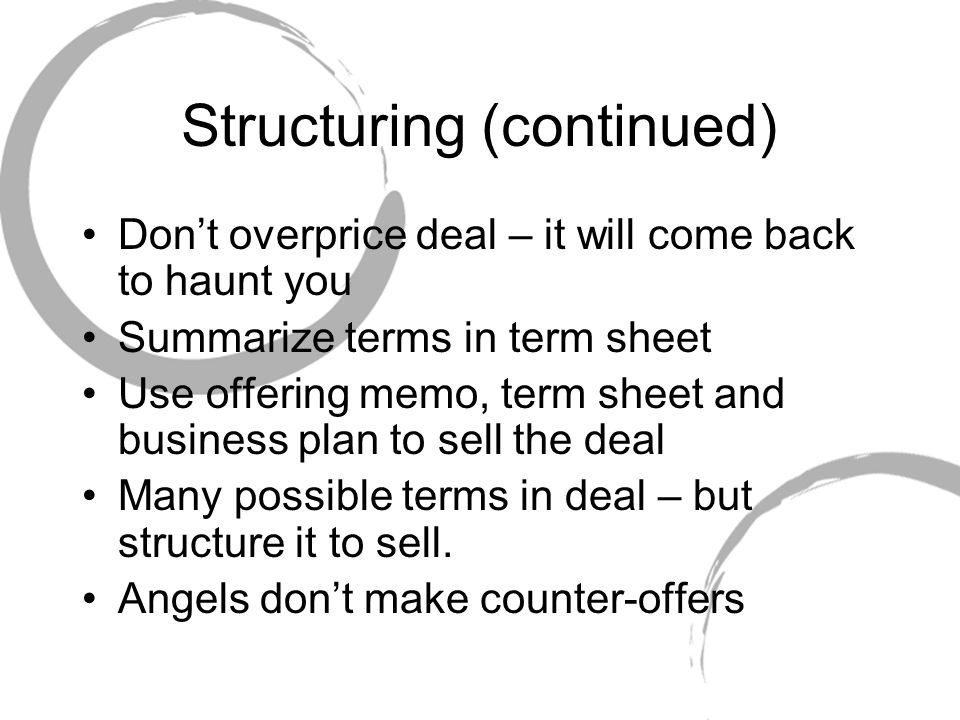 Structuring (continued) Don't overprice deal – it will come back to haunt you Summarize terms in term sheet Use offering memo, term sheet and business plan to sell the deal Many possible terms in deal – but structure it to sell.