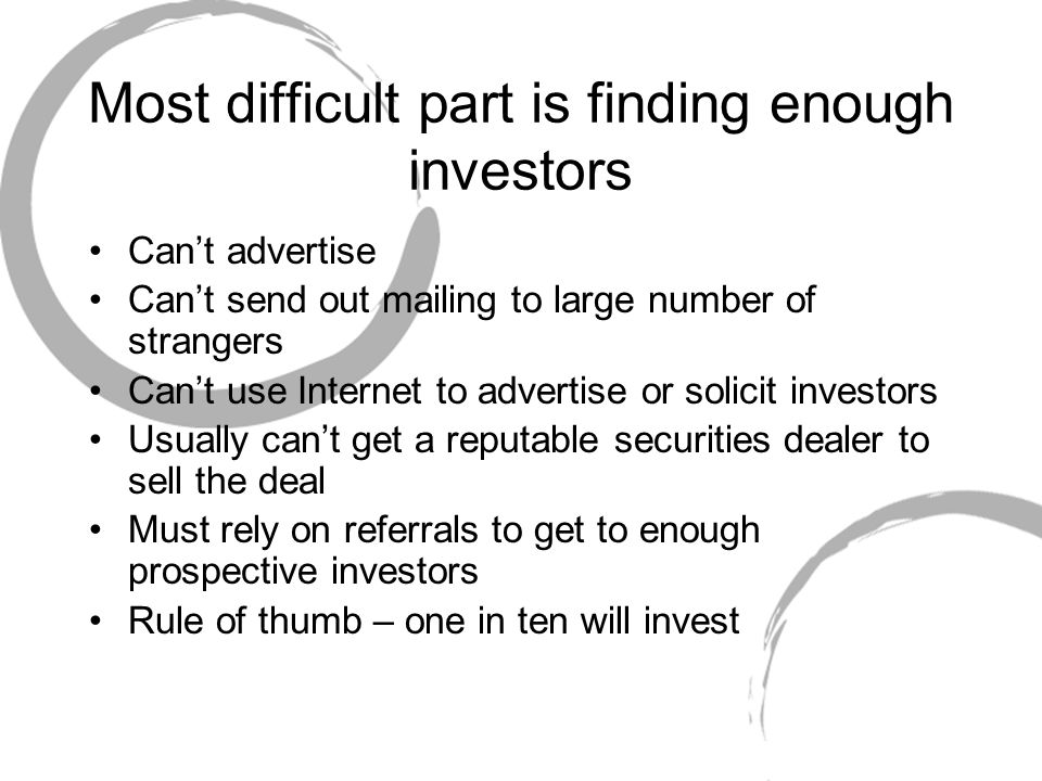 Most difficult part is finding enough investors Can't advertise Can't send out mailing to large number of strangers Can't use Internet to advertise or solicit investors Usually can't get a reputable securities dealer to sell the deal Must rely on referrals to get to enough prospective investors Rule of thumb – one in ten will invest