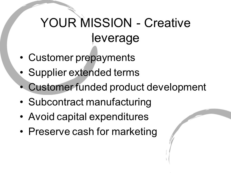 YOUR MISSION - Creative leverage Customer prepayments Supplier extended terms Customer funded product development Subcontract manufacturing Avoid capital expenditures Preserve cash for marketing