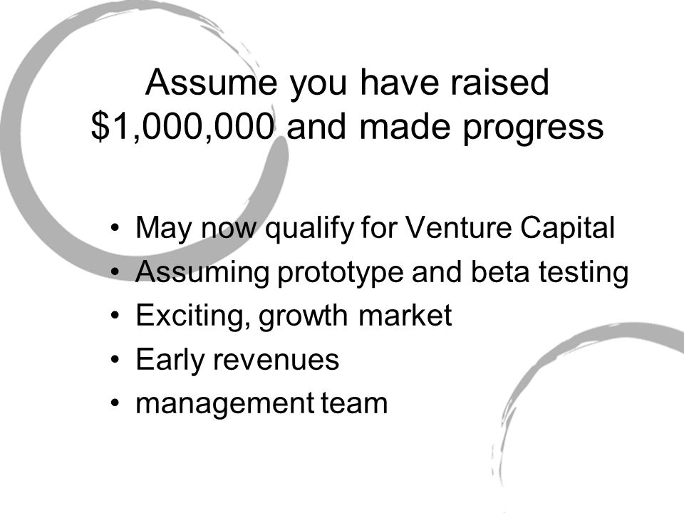 Assume you have raised $1,000,000 and made progress May now qualify for Venture Capital Assuming prototype and beta testing Exciting, growth market Early revenues management team