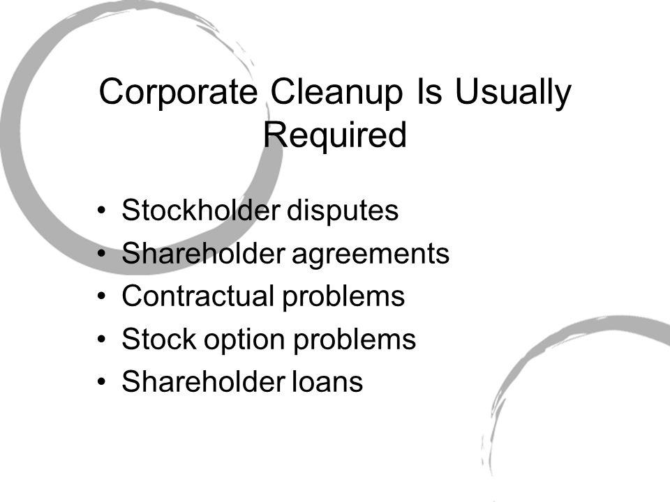 Corporate Cleanup Is Usually Required Stockholder disputes Shareholder agreements Contractual problems Stock option problems Shareholder loans