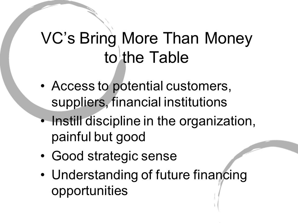 VC's Bring More Than Money to the Table Access to potential customers, suppliers, financial institutions Instill discipline in the organization, painful but good Good strategic sense Understanding of future financing opportunities