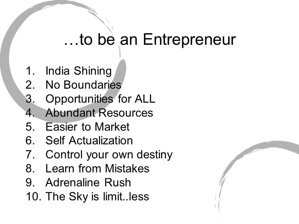 …to be an Entrepreneur 1.India Shining 2.No Boundaries 3.Opportunities for ALL 4.Abundant Resources 5.Easier to Market 6.Self Actualization 7.Control your own destiny 8.Learn from Mistakes 9.Adrenaline Rush 10.The Sky is limit..less