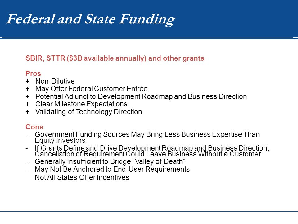 WIP Federal and State Funding SBIR, STTR ($3B available annually) and other grants Pros + Non-Dilutive + May Offer Federal Customer Entrée + Potential Adjunct to Development Roadmap and Business Direction + Clear Milestone Expectations + Validating of Technology Direction Cons -Government Funding Sources May Bring Less Business Expertise Than Equity Investors -If Grants Define and Drive Development Roadmap and Business Direction, Cancellation of Requirement Could Leave Business Without a Customer -Generally Insufficient to Bridge Valley of Death -May Not Be Anchored to End-User Requirements -Not All States Offer Incentives