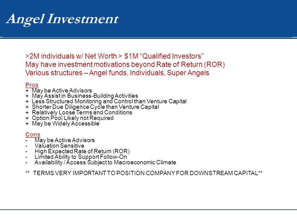WIP Angel Investment >2M individuals w/ Net Worth > $1M Qualified Investors May have investment motivations beyond Rate of Return (ROR) Various structures – Angel funds, Individuals, Super Angels Pros + May be Active Advisors + May Assist in Business-Building Activities + Less Structured Monitoring and Control than Venture Capital + Shorter Due Diligence Cycle than Venture Capital + Relatively Loose Terms and Conditions + Option Pool Likely not Required + May be Widely Accessible Cons -May be Active Advisors -Valuation Sensitive -High Expected Rate of Return (ROR) -Limited Ability to Support Follow-On -Availability / Access Subject to Macroeconomic Climate ** TERMS VERY IMPORTANT TO POSITION COMPANY FOR DOWNSTREAM CAPITAL**