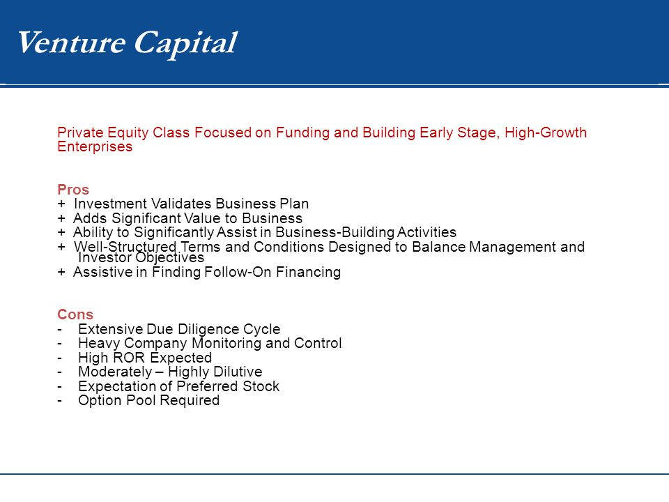 WIP Venture Capital Private Equity Class Focused on Funding and Building Early Stage, High-Growth Enterprises Pros + Investment Validates Business Plan + Adds Significant Value to Business + Ability to Significantly Assist in Business-Building Activities + Well-Structured Terms and Conditions Designed to Balance Management and Investor Objectives + Assistive in Finding Follow-On Financing Cons -Extensive Due Diligence Cycle -Heavy Company Monitoring and Control -High ROR Expected -Moderately – Highly Dilutive -Expectation of Preferred Stock -Option Pool Required