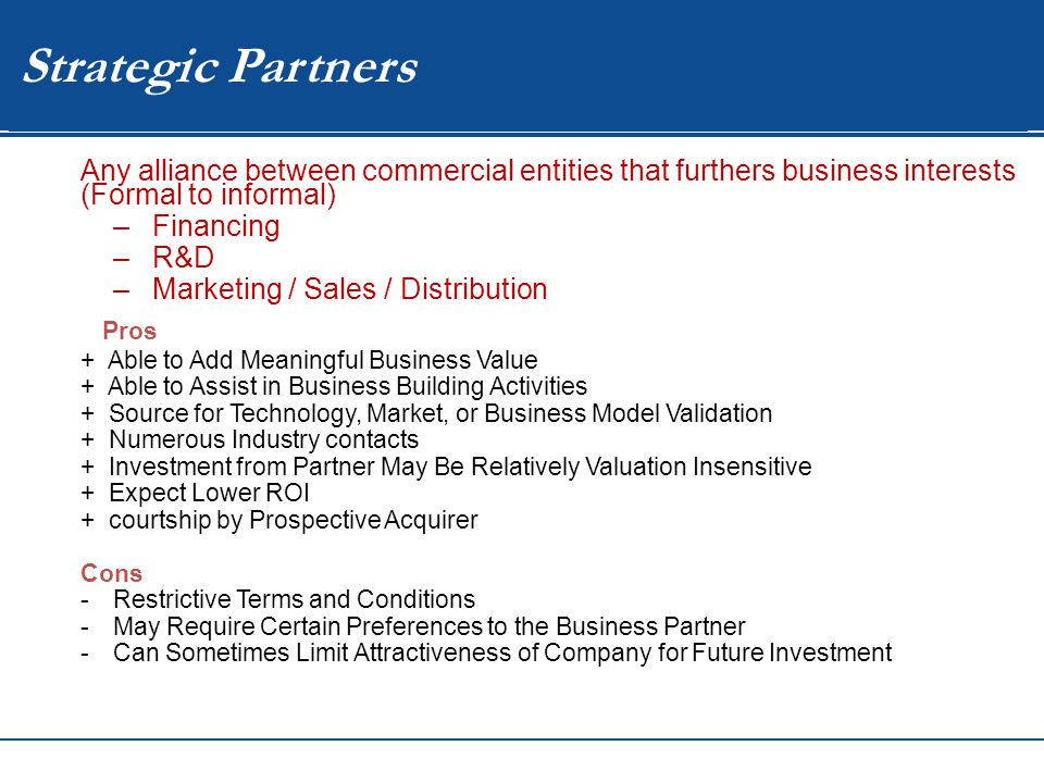 WIP Strategic Partners Any alliance between commercial entities that furthers business interests (Formal to informal) –Financing –R&D –Marketing / Sales / Distribution Pros + Able to Add Meaningful Business Value + Able to Assist in Business Building Activities + Source for Technology, Market, or Business Model Validation + Numerous Industry contacts + Investment from Partner May Be Relatively Valuation Insensitive + Expect Lower ROI + courtship by Prospective Acquirer Cons -Restrictive Terms and Conditions -May Require Certain Preferences to the Business Partner -Can Sometimes Limit Attractiveness of Company for Future Investment
