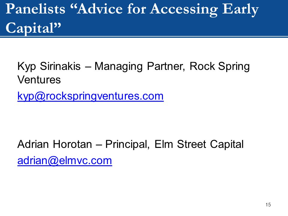 WIP Panelists Advice for Accessing Early Capital Kyp Sirinakis – Managing Partner, Rock Spring Ventures kyp@rockspringventures.com Adrian Horotan – Principal, Elm Street Capital adrian@elmvc.com 15