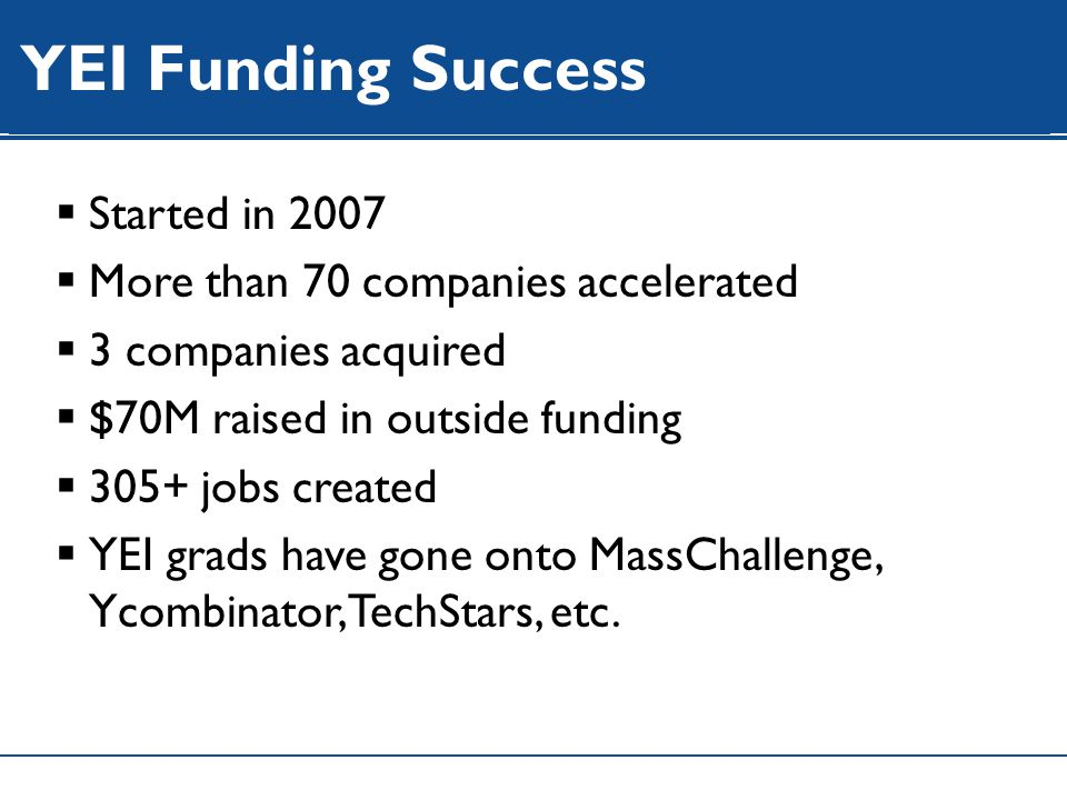 WIP YEI Funding Success  Started in 2007  More than 70 companies accelerated  3 companies acquired  $70M raised in outside funding  305+ jobs created  YEI grads have gone onto MassChallenge, Ycombinator, TechStars, etc.