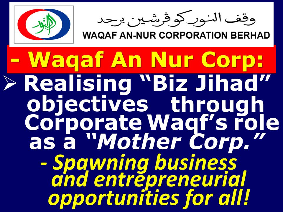 " Realising ""Biz Jihad"" objectives Corporate Waqf's role - Spawning business as a ""Mother Corp."" - Waqaf An Nur Corp: and entrepreneurial through oppo"