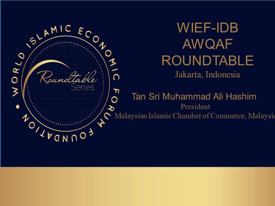 WIEF-IDB AWQAF ROUNDTABLE Jakarta, Indonesia Tan Sri Muhammad Ali Hashim President Malaysian Islamic Chamber of Commerce, Malaysia