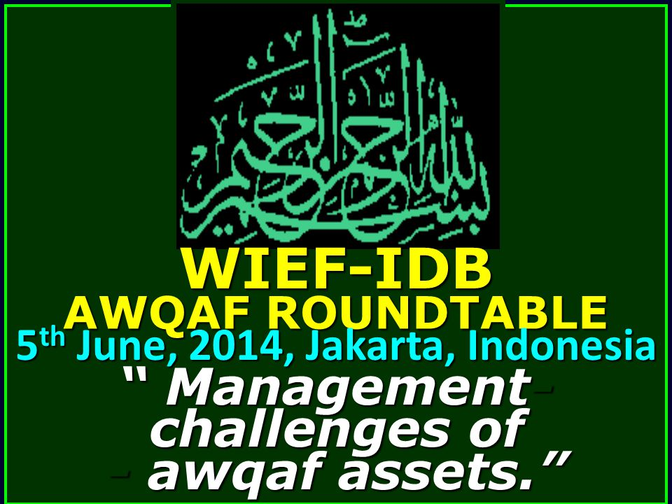 """ Management- challenges of - awqaf assets."" WIEF-IDB AWQAF ROUNDTABLE 5 th June, 2014, Jakarta, Indonesia"