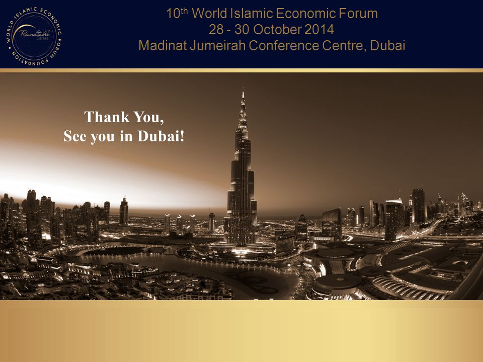 Thank You, See you in Dubai! 10 th World Islamic Economic Forum 28 - 30 October 2014 Madinat Jumeirah Conference Centre, Dubai