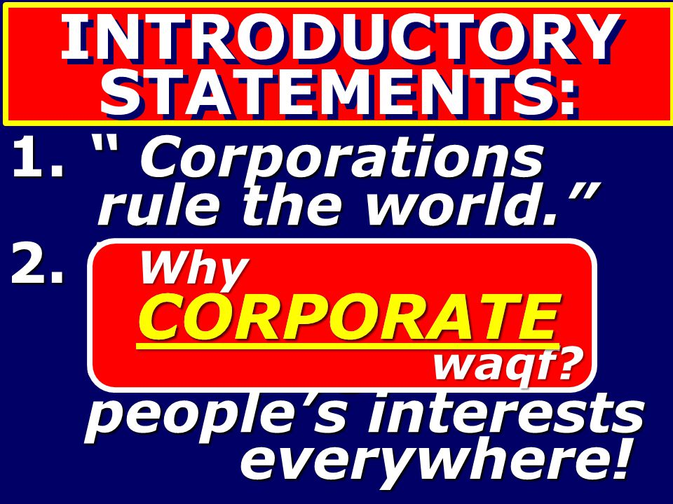"INTRODUCTORY STATEMENTS: 1. "" Corporations rule the world."" 2. Private sector interests interests crowding out people's interests everywhere! everywhe"