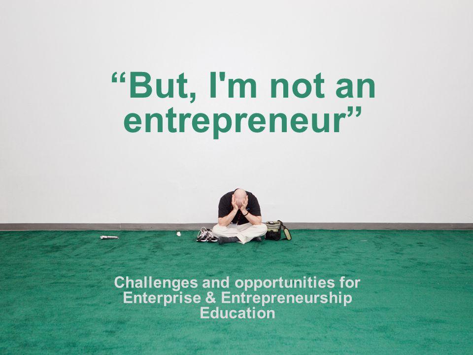 But, I m not an entrepreneur Challenges and opportunities for Enterprise & Entrepreneurship Education