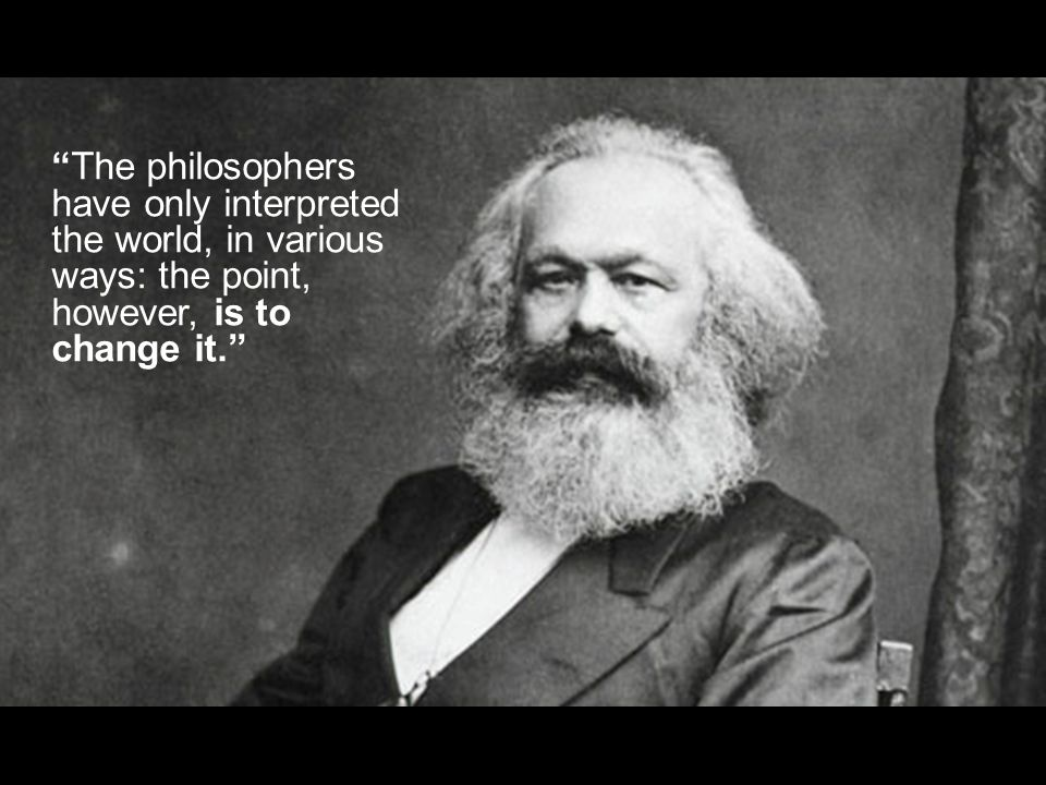 The philosophers have only interpreted the world, in various ways: the point, however, is to change it.