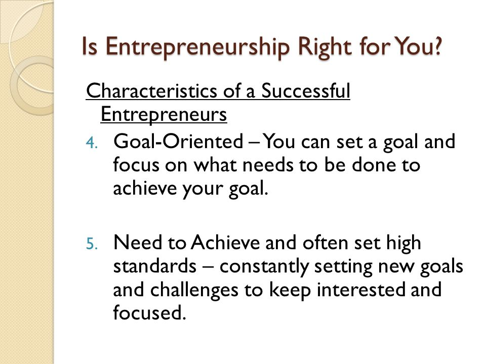 Is Entrepreneurship Right for You? Characteristics of a Successful Entrepreneurs 4. Goal-Oriented – You can set a goal and focus on what needs to be d