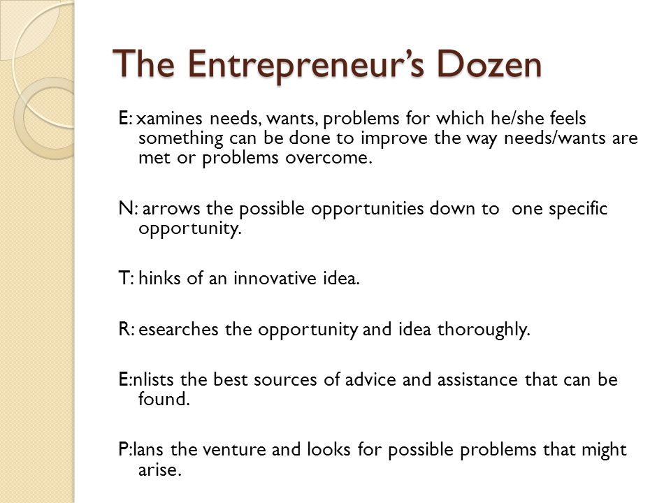 The Entrepreneur's Dozen E: xamines needs, wants, problems for which he/she feels something can be done to improve the way needs/wants are met or prob