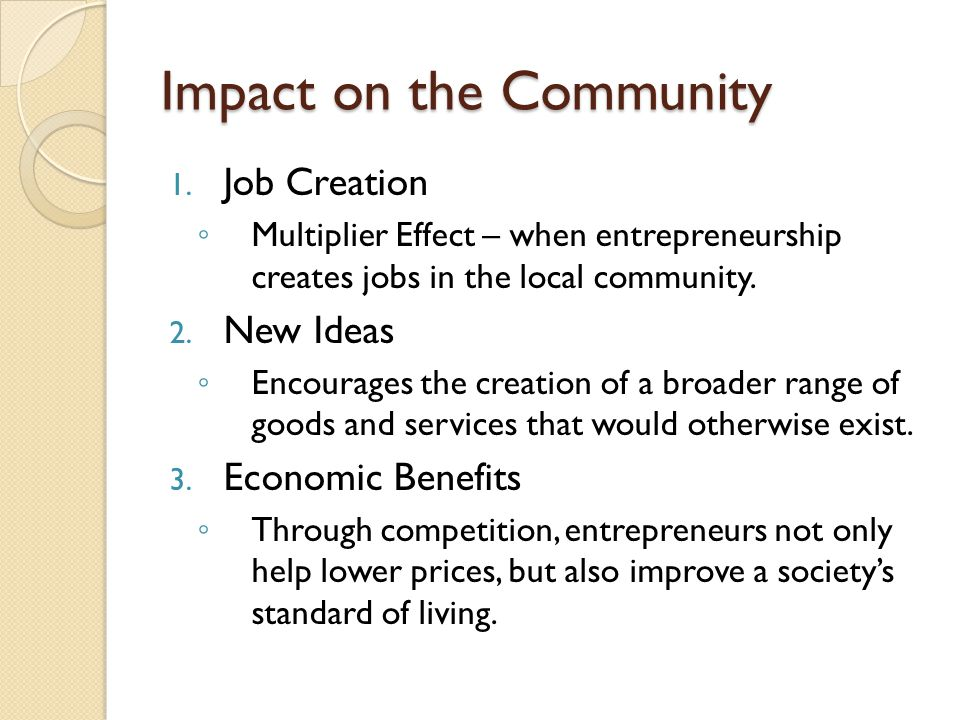 Impact on the Community 1. Job Creation ◦ Multiplier Effect – when entrepreneurship creates jobs in the local community. 2. New Ideas ◦ Encourages the