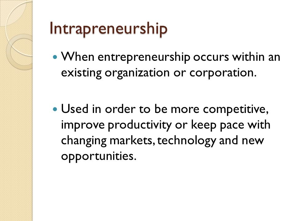 Intrapreneurship When entrepreneurship occurs within an existing organization or corporation. Used in order to be more competitive, improve productivi