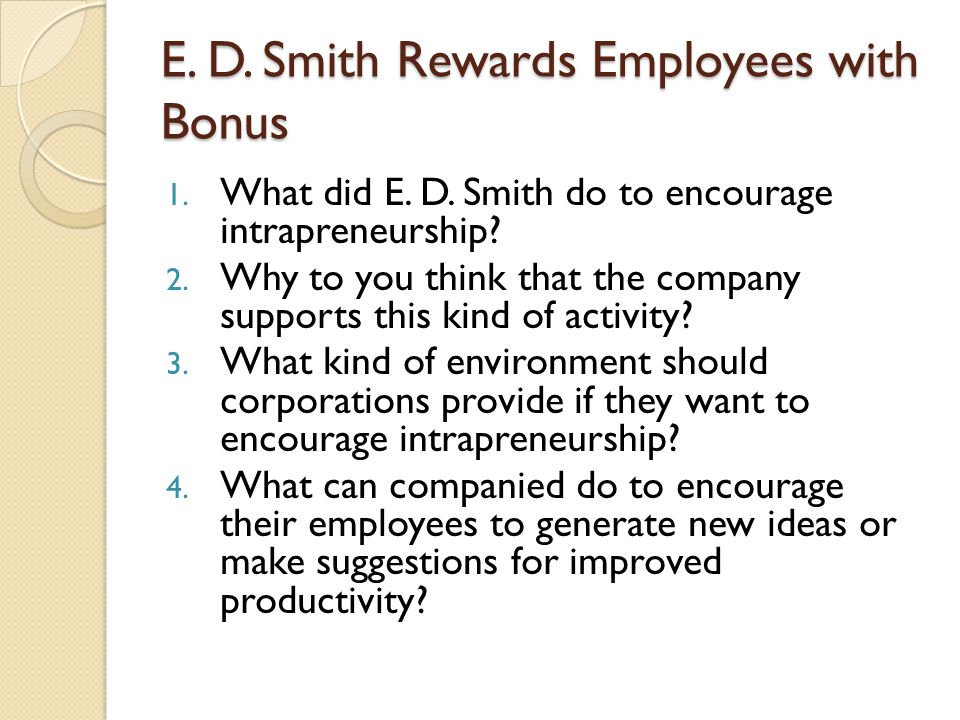 E. D. Smith Rewards Employees with Bonus 1. What did E. D. Smith do to encourage intrapreneurship? 2. Why to you think that the company supports this
