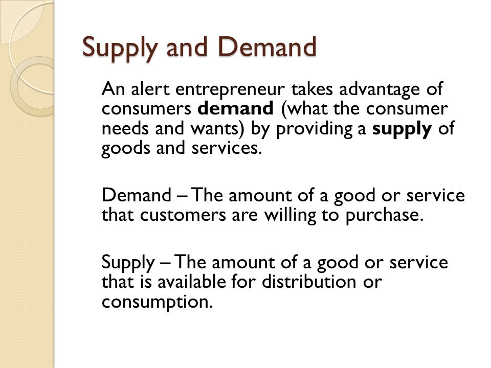 Supply and Demand An alert entrepreneur takes advantage of consumers demand (what the consumer needs and wants) by providing a supply of goods and ser